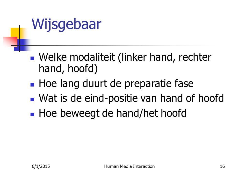 6/1/2015Human Media Interaction16 Wijsgebaar Welke modaliteit (linker hand, rechter hand, hoofd) Hoe lang duurt de preparatie fase Wat is de eind-positie van hand of hoofd Hoe beweegt de hand/het hoofd