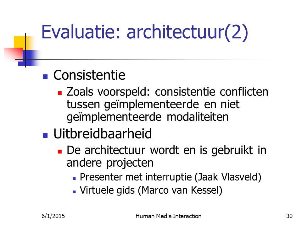 6/1/2015Human Media Interaction30 Evaluatie: architectuur(2) Consistentie Zoals voorspeld: consistentie conflicten tussen geïmplementeerde en niet geïmplementeerde modaliteiten Uitbreidbaarheid De architectuur wordt en is gebruikt in andere projecten Presenter met interruptie (Jaak Vlasveld) Virtuele gids (Marco van Kessel)