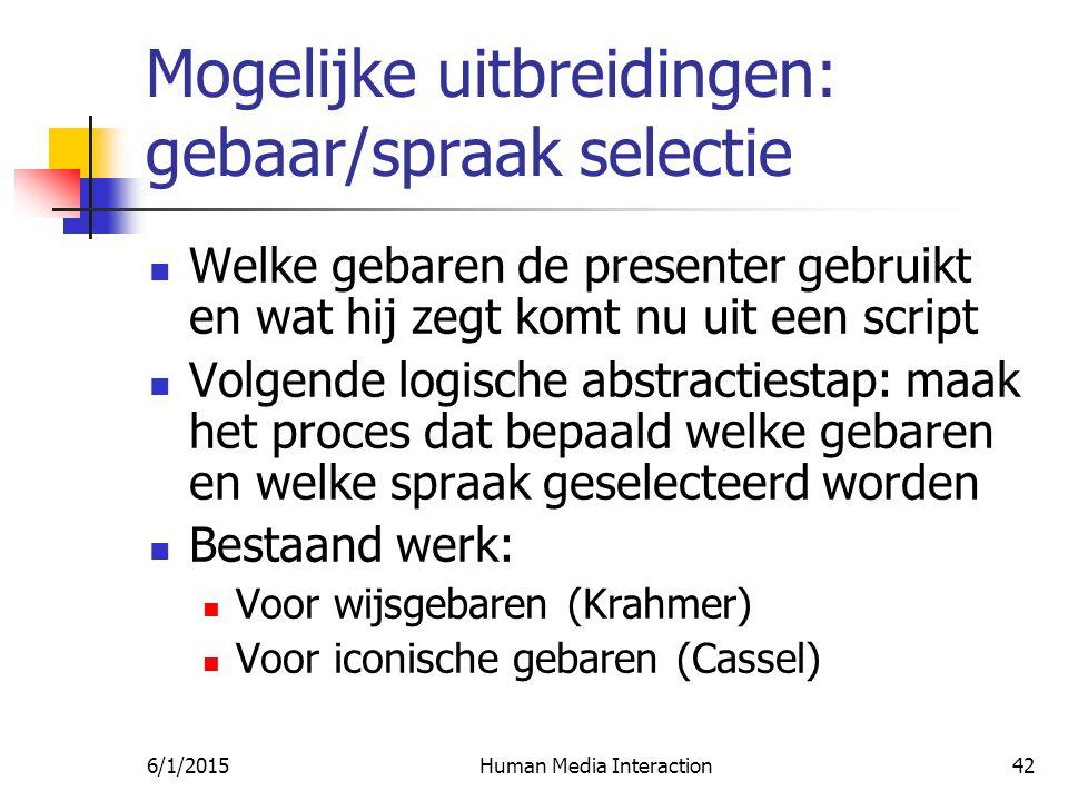 6/1/2015Human Media Interaction42 Mogelijke uitbreidingen: gebaar/spraak selectie Welke gebaren de presenter gebruikt en wat hij zegt komt nu uit een script Volgende logische abstractiestap: maak het proces dat bepaald welke gebaren en welke spraak geselecteerd worden Bestaand werk: Voor wijsgebaren (Krahmer) Voor iconische gebaren (Cassel)