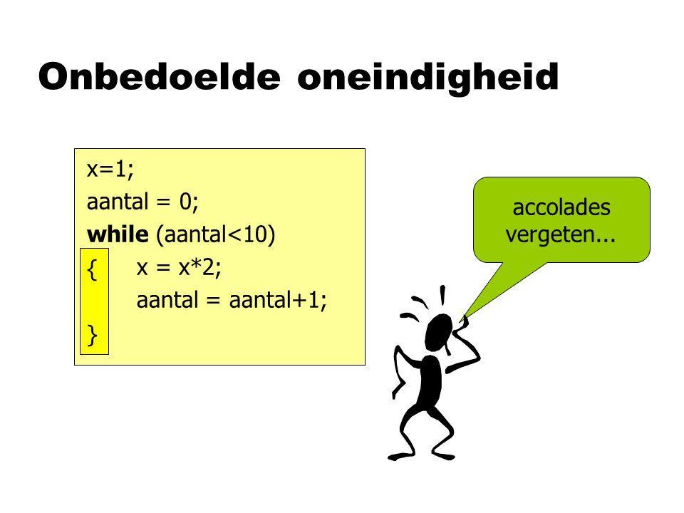 Onbedoelde oneindigheid x=1; aantal = 0; while (aantal<10) x = x*2; aantal = aantal+1; {}{} accolades vergeten...