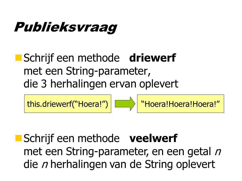 Publieksvraag nSchrijf een methode driewerf met een String-parameter, die 3 herhalingen ervan oplevert nSchrijf een methode veelwerf met een String-parameter, en een getal n die n herhalingen van de String oplevert this.driewerf( Hoera! ) Hoera!Hoera!Hoera!