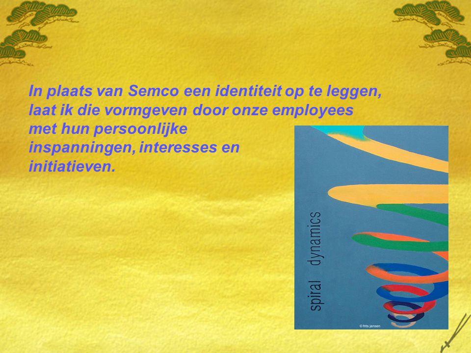 In plaats van Semco een identiteit op te leggen, laat ik die vormgeven door onze employees met hun persoonlijke inspanningen, interesses en initiatieven.