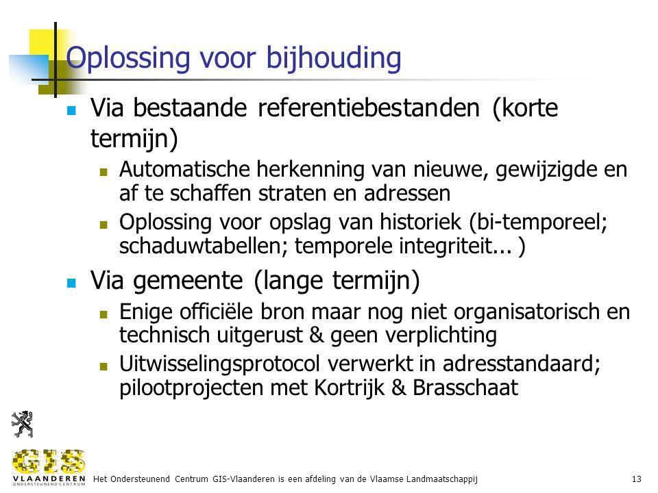 Het Ondersteunend Centrum GIS-Vlaanderen is een afdeling van de Vlaamse Landmaatschappij13 Oplossing voor bijhouding Via bestaande referentiebestanden (korte termijn) Automatische herkenning van nieuwe, gewijzigde en af te schaffen straten en adressen Oplossing voor opslag van historiek (bi-temporeel; schaduwtabellen; temporele integriteit...