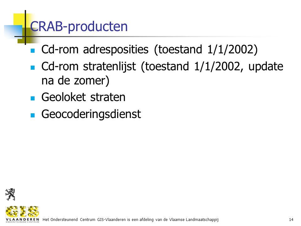 Het Ondersteunend Centrum GIS-Vlaanderen is een afdeling van de Vlaamse Landmaatschappij14 CRAB-producten Cd-rom adresposities (toestand 1/1/2002) Cd-rom stratenlijst (toestand 1/1/2002, update na de zomer) Geoloket straten Geocoderingsdienst