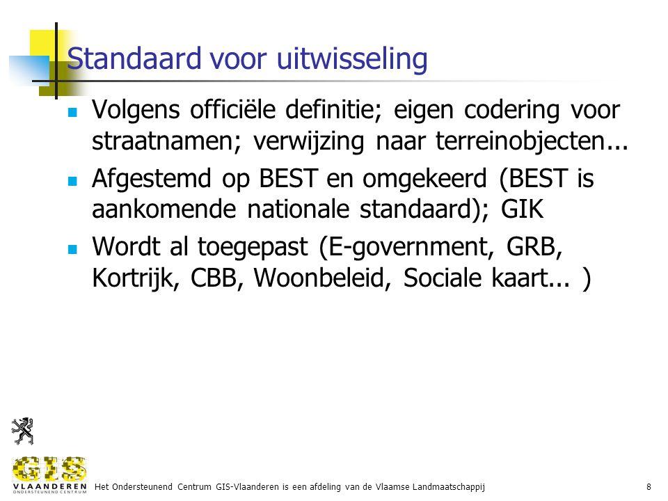 Het Ondersteunend Centrum GIS-Vlaanderen is een afdeling van de Vlaamse Landmaatschappij8 Standaard voor uitwisseling Volgens officiële definitie; eigen codering voor straatnamen; verwijzing naar terreinobjecten...