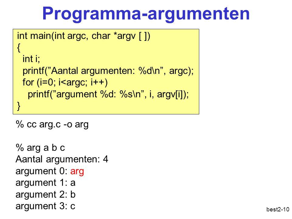 best2-10 Programma-argumenten int main(int argc, char *argv [ ]) { int i; printf( Aantal argumenten: %d\n , argc); for (i=0; i<argc; i++) printf( argument %d: %s\n , i, argv[i]); } % cc arg.c -o arg % arg a b c Aantal argumenten: 4 argument 0: arg argument 1: a argument 2: b argument 3: c