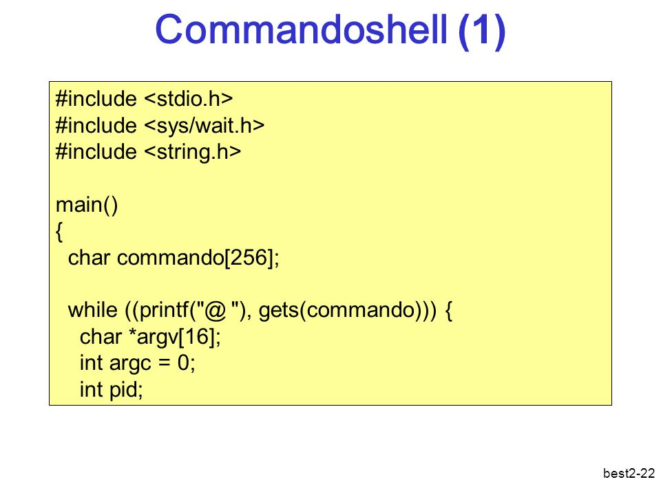 best2-22 Commandoshell (1) #include main() { char commando[256]; while ((printf( @ ), gets(commando))) { char *argv[16]; int argc = 0; int pid;