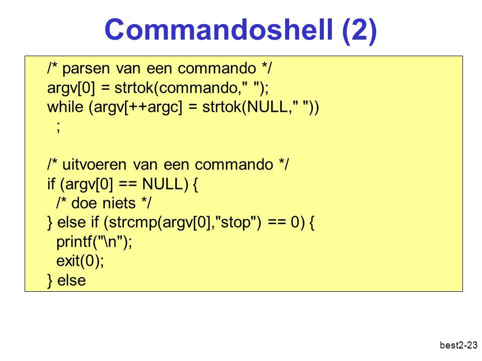 best2-23 /* parsen van een commando */ argv[0] = strtok(commando, ); while (argv[++argc] = strtok(NULL, )) ; /* uitvoeren van een commando */ if (argv[0] == NULL) { /* doe niets */ } else if (strcmp(argv[0], stop ) == 0) { printf( \n ); exit(0); } else Commandoshell (2)