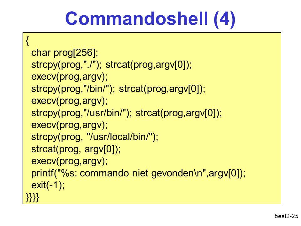best2-25 { char prog[256]; strcpy(prog, ./ ); strcat(prog,argv[0]); execv(prog,argv); strcpy(prog, /bin/ ); strcat(prog,argv[0]); execv(prog,argv); strcpy(prog, /usr/bin/ ); strcat(prog,argv[0]); execv(prog,argv); strcpy(prog, /usr/local/bin/ ); strcat(prog, argv[0]); execv(prog,argv); printf( %s: commando niet gevonden\n ,argv[0]); exit(-1); }}}} Commandoshell (4)