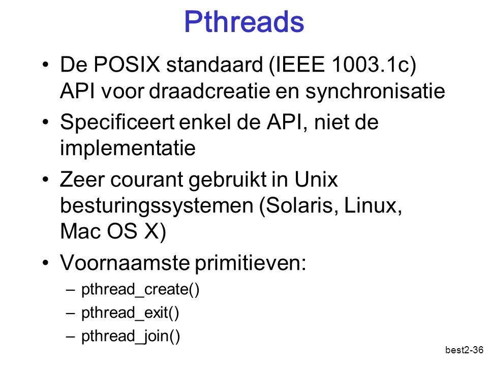 best2-36 Pthreads De POSIX standaard (IEEE 1003.1c) API voor draadcreatie en synchronisatie Specificeert enkel de API, niet de implementatie Zeer courant gebruikt in Unix besturingssystemen (Solaris, Linux, Mac OS X) Voornaamste primitieven: –pthread_create() –pthread_exit() –pthread_join()