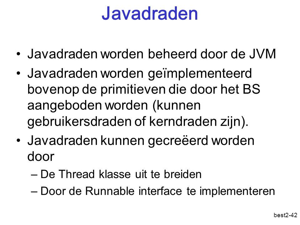 best2-42 Javadraden Javadraden worden beheerd door de JVM Javadraden worden geïmplementeerd bovenop de primitieven die door het BS aangeboden worden (kunnen gebruikersdraden of kerndraden zijn).