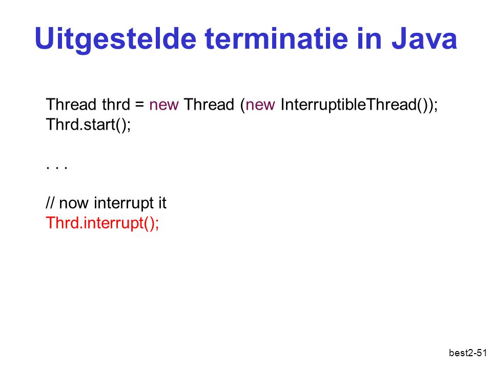 best2-51 Uitgestelde terminatie in Java Thread thrd = new Thread (new InterruptibleThread()); Thrd.start();...