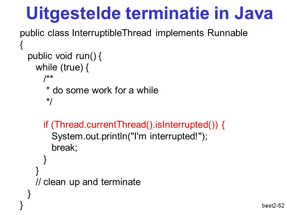 best2-52 Uitgestelde terminatie in Java public class InterruptibleThread implements Runnable { public void run() { while (true) { /** * do some work for a while */ if (Thread.currentThread().isInterrupted()) { System.out.println( I m interrupted! ); break; } // clean up and terminate }