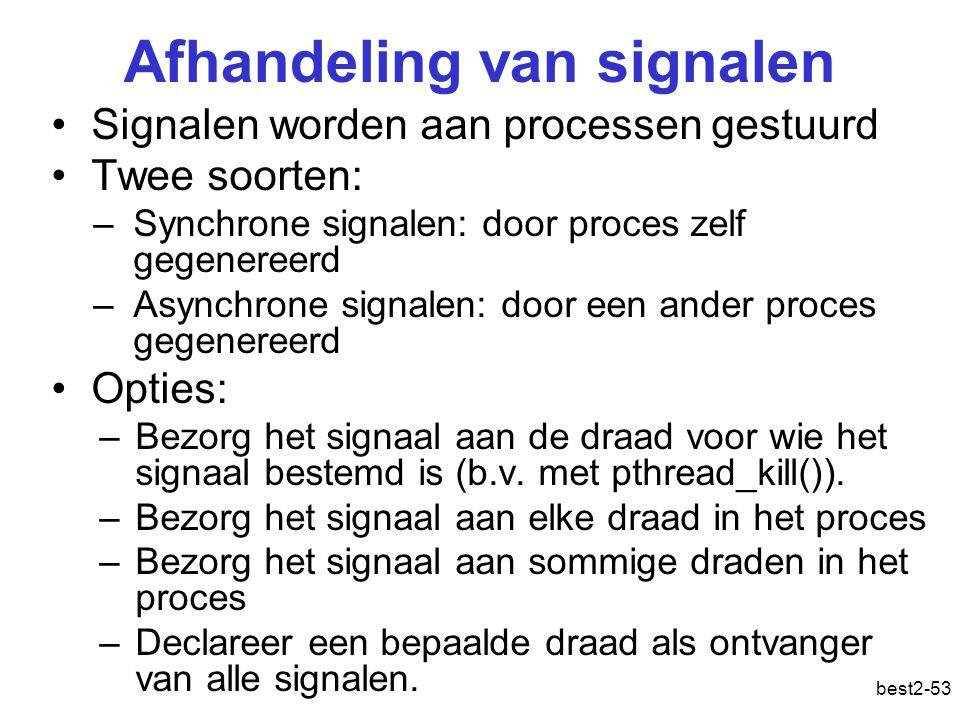 best2-53 Afhandeling van signalen Signalen worden aan processen gestuurd Twee soorten: –Synchrone signalen: door proces zelf gegenereerd –Asynchrone signalen: door een ander proces gegenereerd Opties: –Bezorg het signaal aan de draad voor wie het signaal bestemd is (b.v.