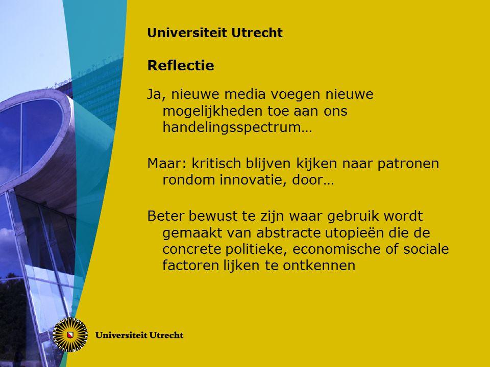 Universiteit Utrecht Reflectie Ja, nieuwe media voegen nieuwe mogelijkheden toe aan ons handelingsspectrum… Maar: kritisch blijven kijken naar patronen rondom innovatie, door… Beter bewust te zijn waar gebruik wordt gemaakt van abstracte utopieën die de concrete politieke, economische of sociale factoren lijken te ontkennen