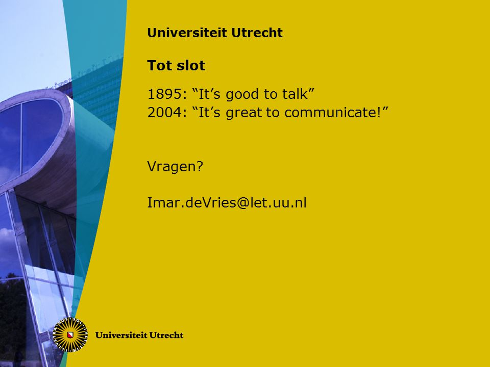 Universiteit Utrecht Tot slot 1895: It's good to talk 2004: It's great to communicate! Vragen.