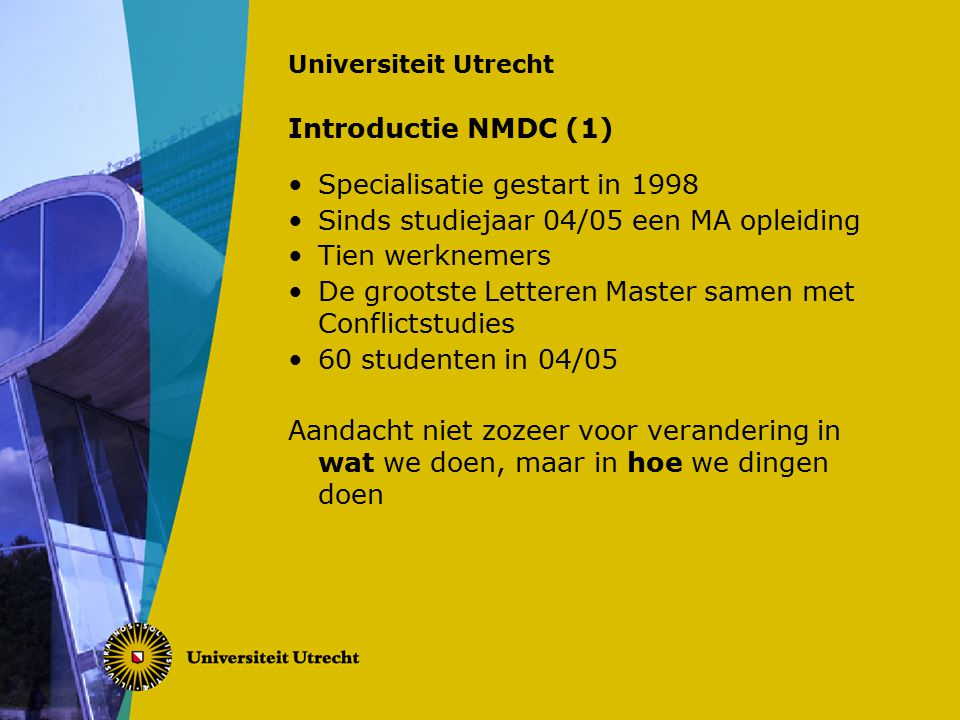 Universiteit Utrecht Introductie NMDC (1) Specialisatie gestart in 1998 Sinds studiejaar 04/05 een MA opleiding Tien werknemers De grootste Letteren Master samen met Conflictstudies 60 studenten in 04/05 Aandacht niet zozeer voor verandering in wat we doen, maar in hoe we dingen doen