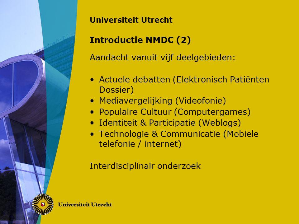Universiteit Utrecht Introductie NMDC (2) Aandacht vanuit vijf deelgebieden: Actuele debatten (Elektronisch Patiënten Dossier) Mediavergelijking (Videofonie) Populaire Cultuur (Computergames) Identiteit & Participatie (Weblogs) Technologie & Communicatie (Mobiele telefonie / internet) Interdisciplinair onderzoek