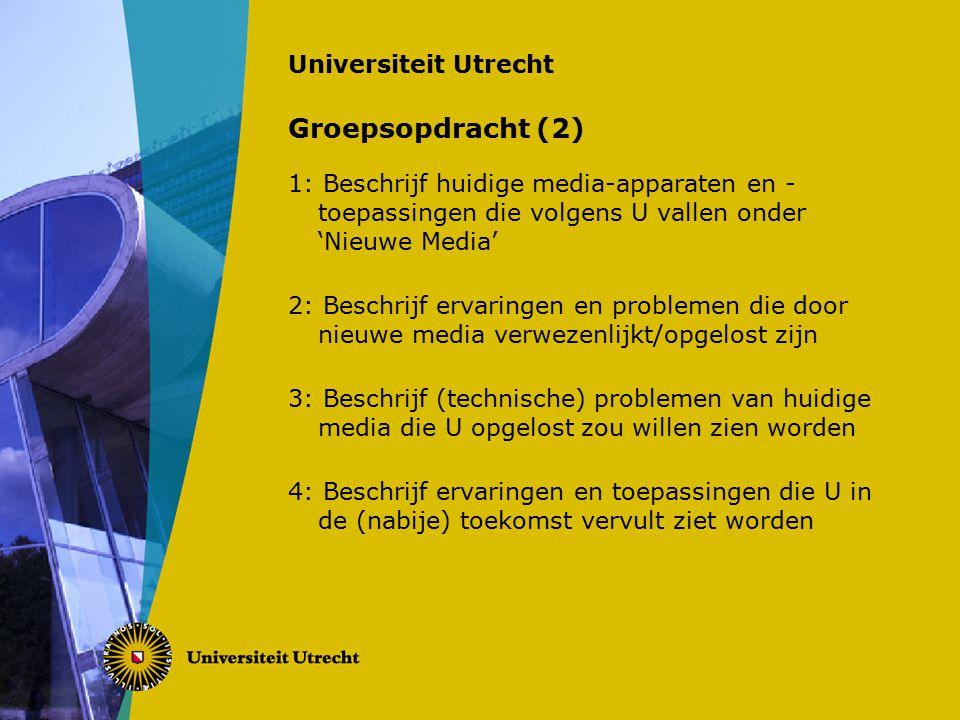 Universiteit Utrecht Groepsopdracht (2) 1: Beschrijf huidige media-apparaten en - toepassingen die volgens U vallen onder 'Nieuwe Media' 2: Beschrijf ervaringen en problemen die door nieuwe media verwezenlijkt/opgelost zijn 3: Beschrijf (technische) problemen van huidige media die U opgelost zou willen zien worden 4: Beschrijf ervaringen en toepassingen die U in de (nabije) toekomst vervult ziet worden
