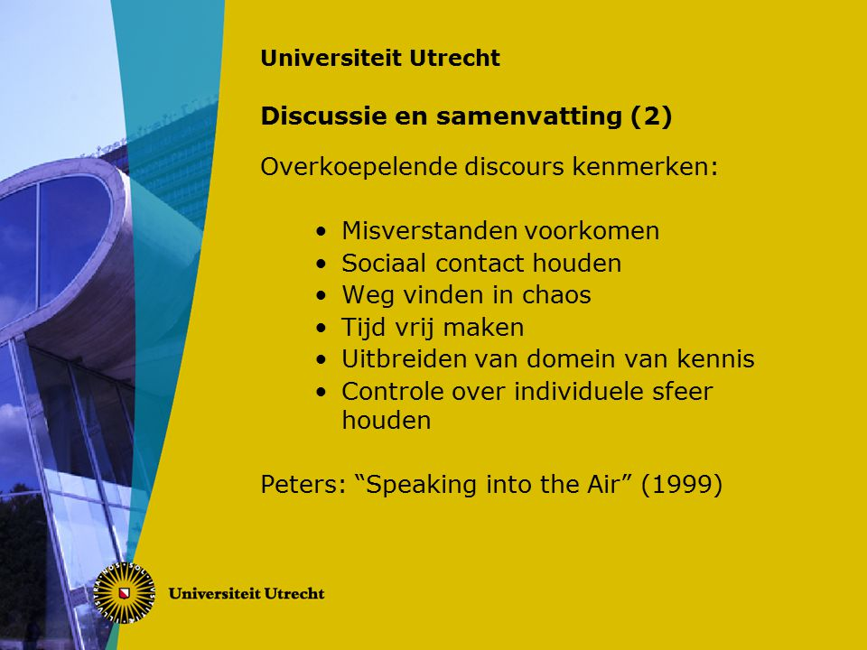 Universiteit Utrecht Discussie en samenvatting (2) Overkoepelende discours kenmerken: Misverstanden voorkomen Sociaal contact houden Weg vinden in chaos Tijd vrij maken Uitbreiden van domein van kennis Controle over individuele sfeer houden Peters: Speaking into the Air (1999)