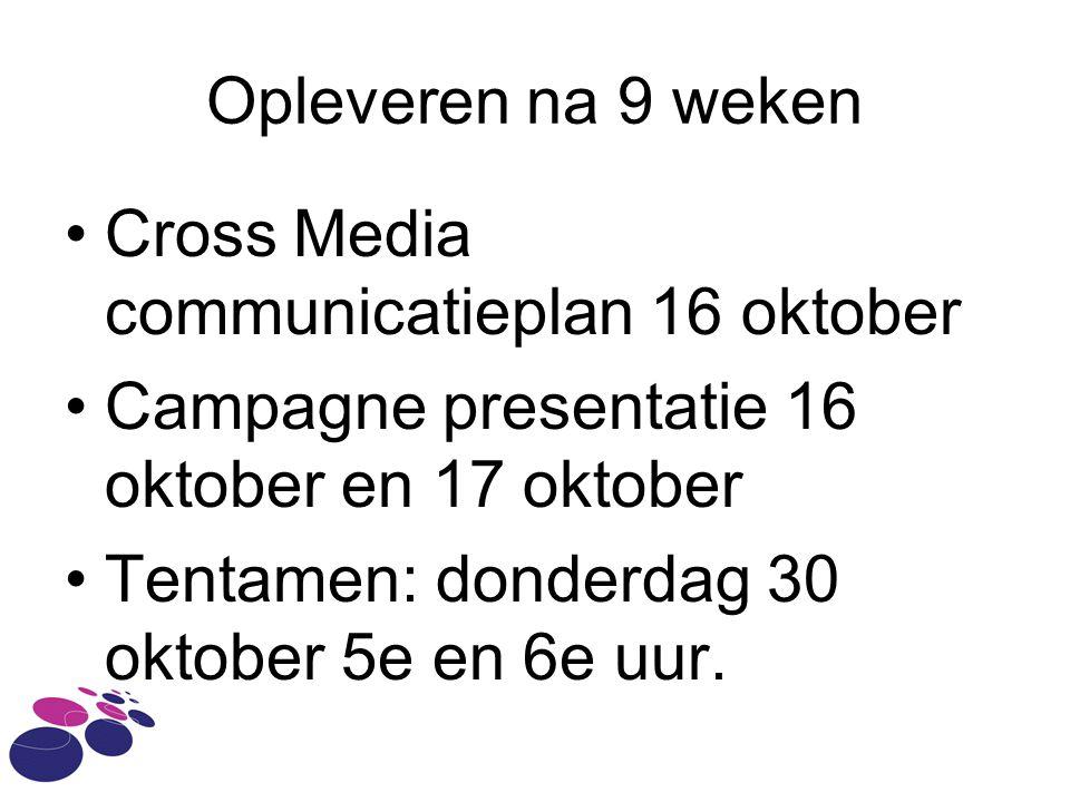 Opleveren na 9 weken Cross Media communicatieplan 16 oktober Campagne presentatie 16 oktober en 17 oktober Tentamen: donderdag 30 oktober 5e en 6e uur.