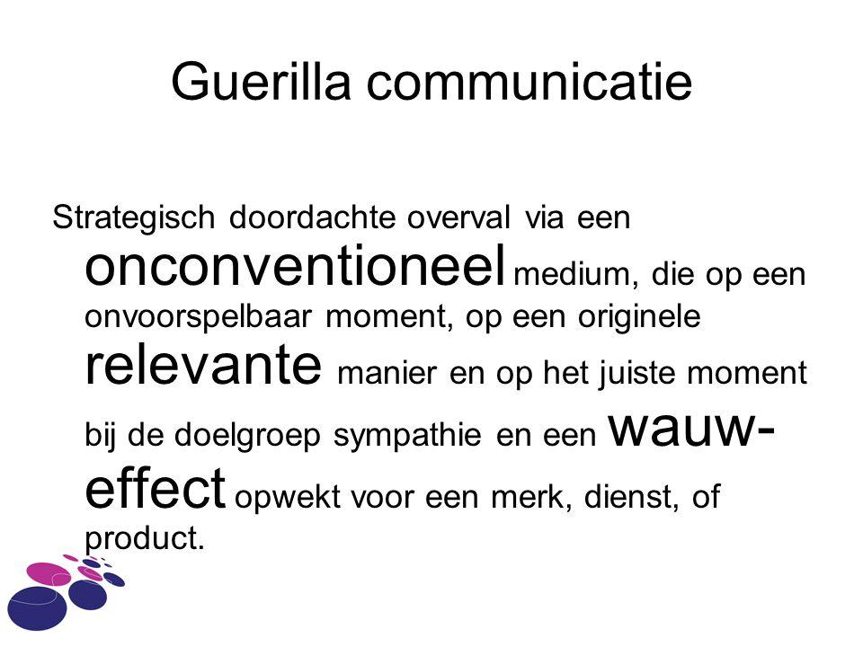 Guerilla communicatie Strategisch doordachte overval via een onconventioneel medium, die op een onvoorspelbaar moment, op een originele relevante manier en op het juiste moment bij de doelgroep sympathie en een wauw- effect opwekt voor een merk, dienst, of product.