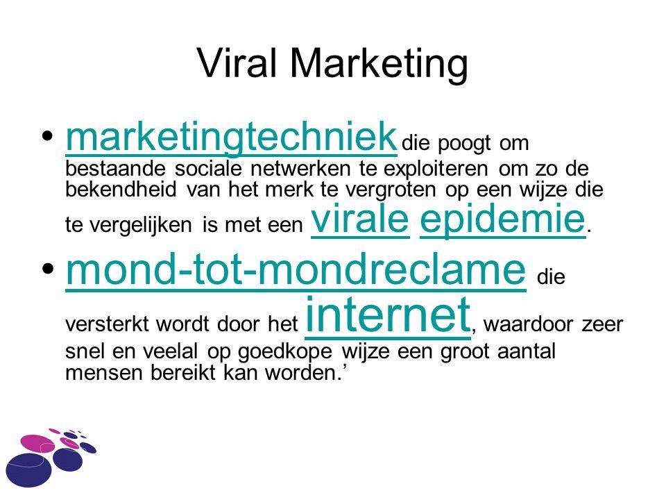 Viral Marketing marketingtechniek die poogt om bestaande sociale netwerken te exploiteren om zo de bekendheid van het merk te vergroten op een wijze die te vergelijken is met een virale epidemie.marketingtechniek viraleepidemie mond-tot-mondreclame die versterkt wordt door het internet, waardoor zeer snel en veelal op goedkope wijze een groot aantal mensen bereikt kan worden.'mond-tot-mondreclame internet