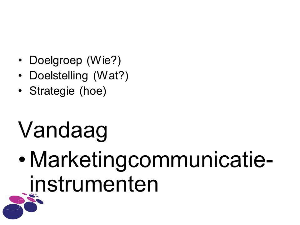 Doelgroep (Wie ) Doelstelling (Wat ) Strategie (hoe) Vandaag Marketingcommunicatie- instrumenten