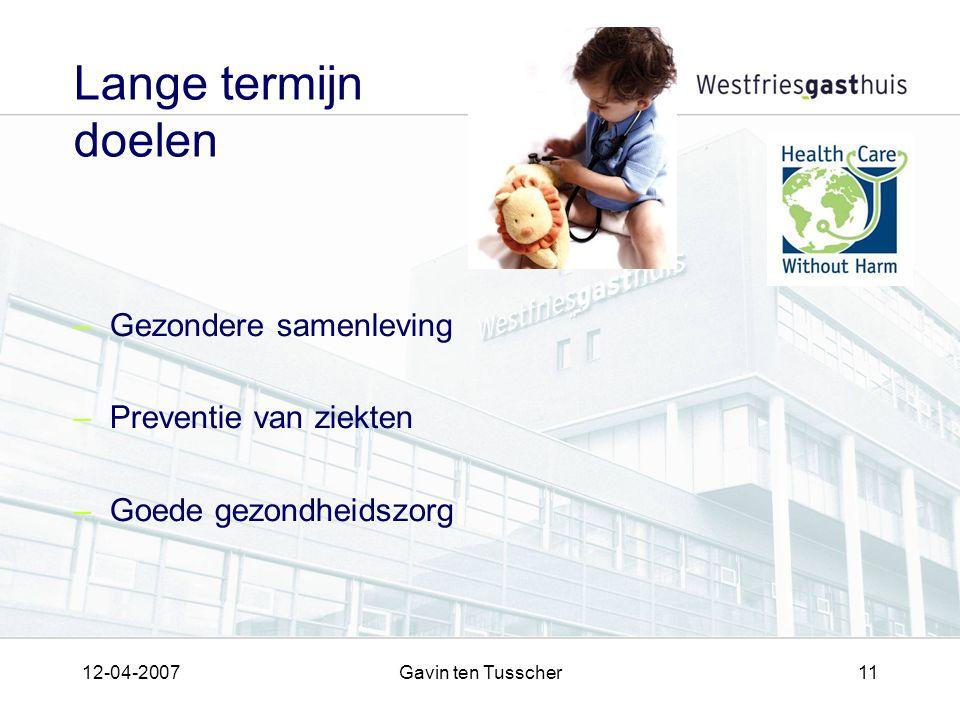 12-04-2007Gavin ten Tusscher11 Lange termijn doelen –Gezondere samenleving –Preventie van ziekten –Goede gezondheidszorg