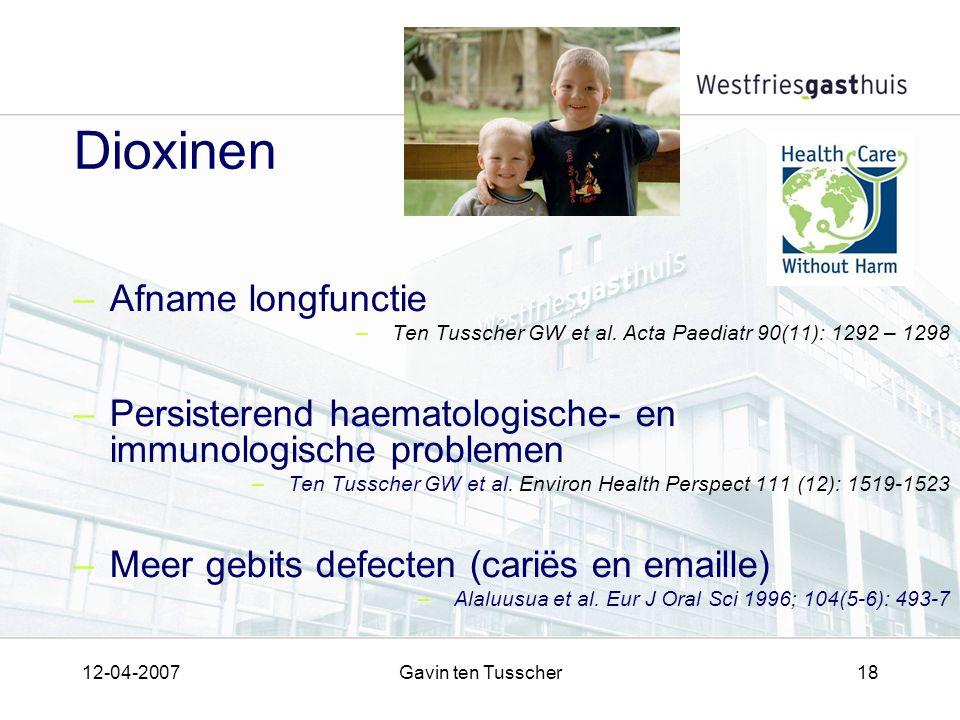 12-04-2007Gavin ten Tusscher18 Dioxinen –Afname longfunctie –Ten Tusscher GW et al. Acta Paediatr 90(11): 1292 – 1298 –Persisterend haematologische- e