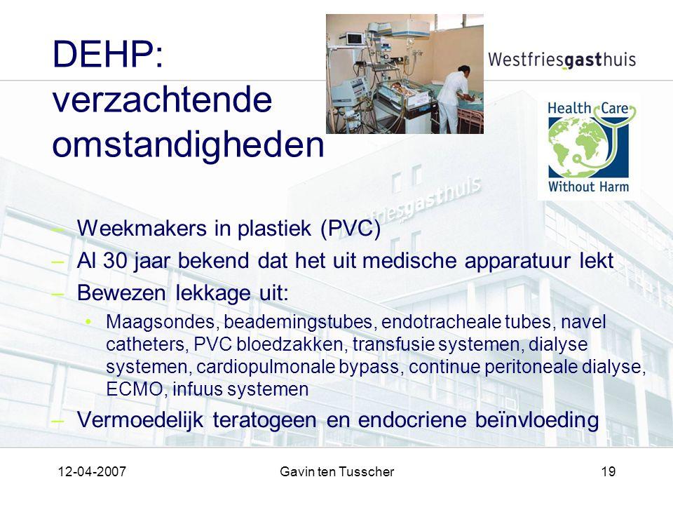 12-04-2007Gavin ten Tusscher19 DEHP: verzachtende omstandigheden –Weekmakers in plastiek (PVC) –Al 30 jaar bekend dat het uit medische apparatuur lekt