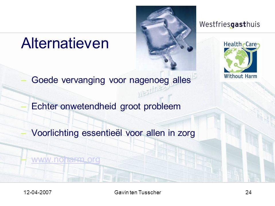 12-04-2007Gavin ten Tusscher24 Alternatieven –Goede vervanging voor nagenoeg alles –Echter onwetendheid groot probleem –Voorlichting essentieël voor allen in zorg –www.noharm.orgwww.noharm.org