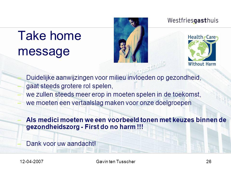 12-04-2007Gavin ten Tusscher26 Take home message –Duidelijke aanwijzingen voor milieu invloeden op gezondheid, –gaat steeds grotere rol spelen, –we zullen steeds meer erop in moeten spelen in de toekomst, –we moeten een vertaalslag maken voor onze doelgroepen –Als medici moeten we een voorbeeld tonen met keuzes binnen de gezondheidszorg - First do no harm !!.