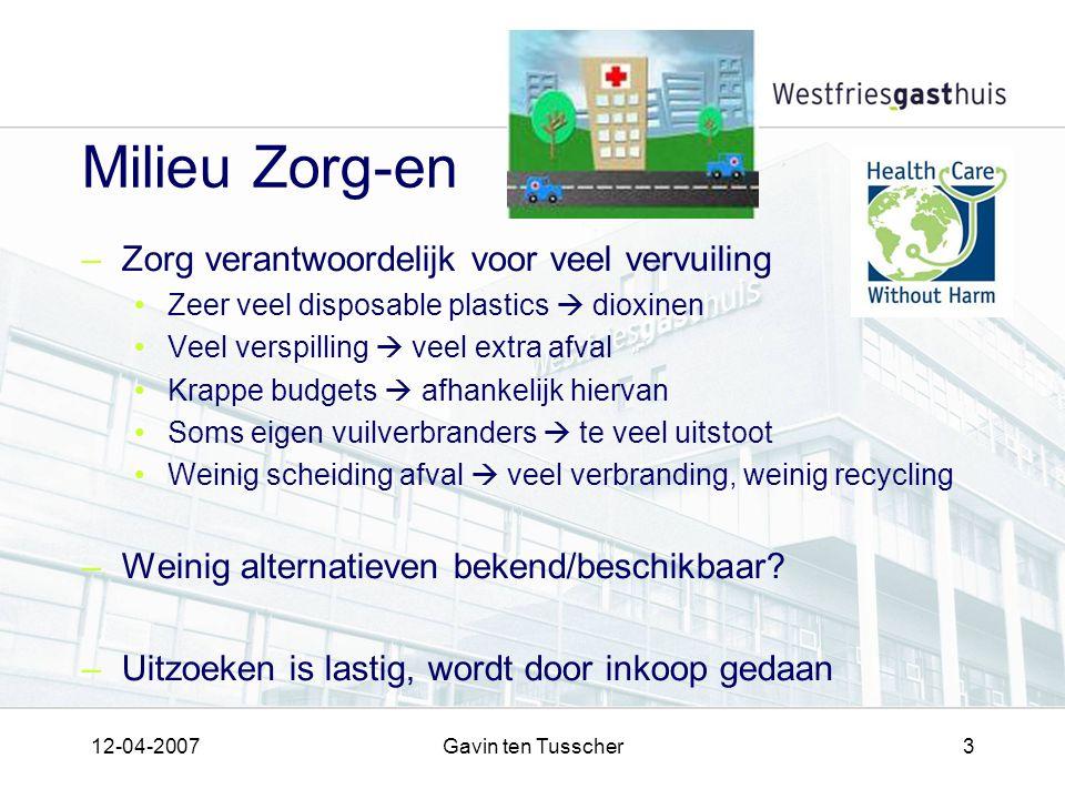 12-04-2007Gavin ten Tusscher3 Milieu Zorg-en –Zorg verantwoordelijk voor veel vervuiling Zeer veel disposable plastics  dioxinen Veel verspilling  v