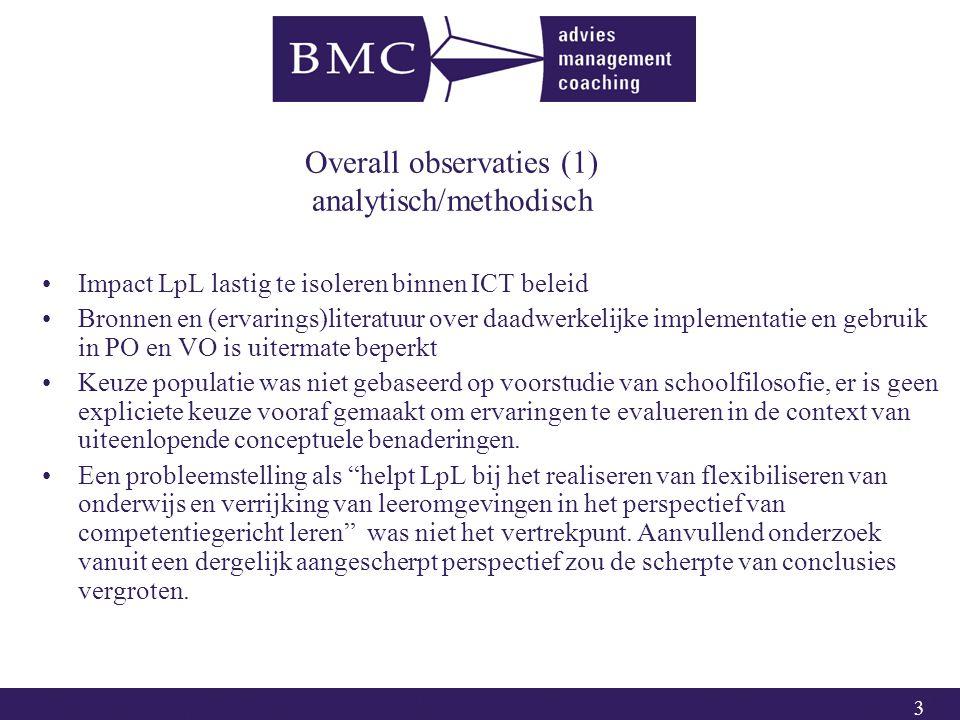 3 Overall observaties (1) analytisch/methodisch Impact LpL lastig te isoleren binnen ICT beleid Bronnen en (ervarings)literatuur over daadwerkelijke implementatie en gebruik in PO en VO is uitermate beperkt Keuze populatie was niet gebaseerd op voorstudie van schoolfilosofie, er is geen expliciete keuze vooraf gemaakt om ervaringen te evalueren in de context van uiteenlopende conceptuele benaderingen.
