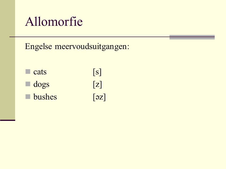 Allomorfie Engelse meervoudsuitgangen: cats[s] dogs[z] bushes[əz]