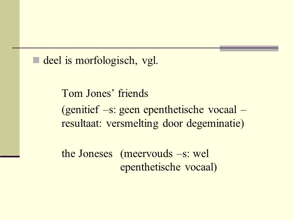 deel is morfologisch, vgl. Tom Jones' friends (genitief –s: geen epenthetische vocaal – resultaat: versmelting door degeminatie) the Joneses(meervouds