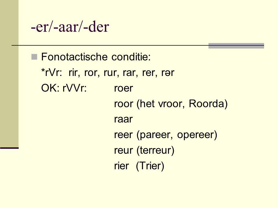 -er/-aar/-der Fonotactische conditie: *rVr: rir, ror, rur, rar, rer, rər OK: rVVr: roer roor (het vroor, Roorda) raar reer (pareer, opereer) reur (ter