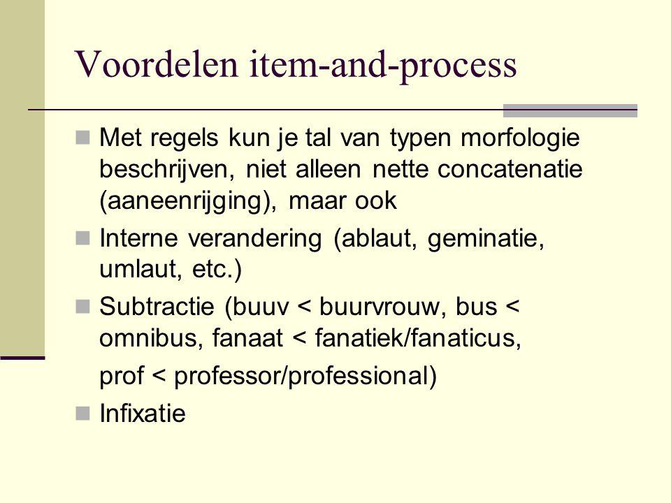 Voordelen item-and-process Met regels kun je tal van typen morfologie beschrijven, niet alleen nette concatenatie (aaneenrijging), maar ook Interne ve