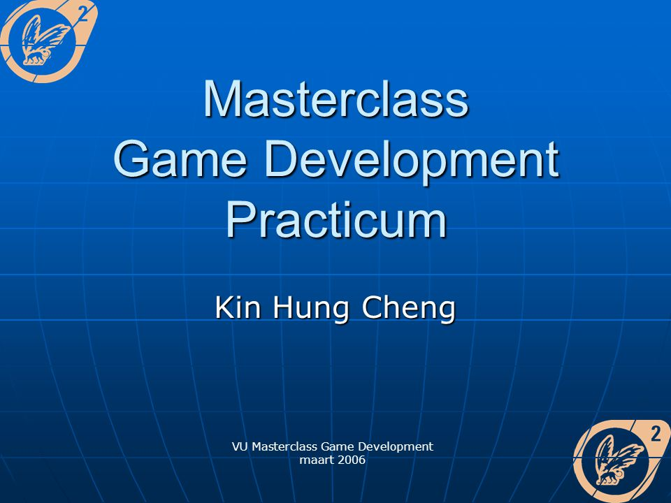 VU Masterclass Game Development maart 2006 Masterclass Game Development Practicum Kin Hung Cheng