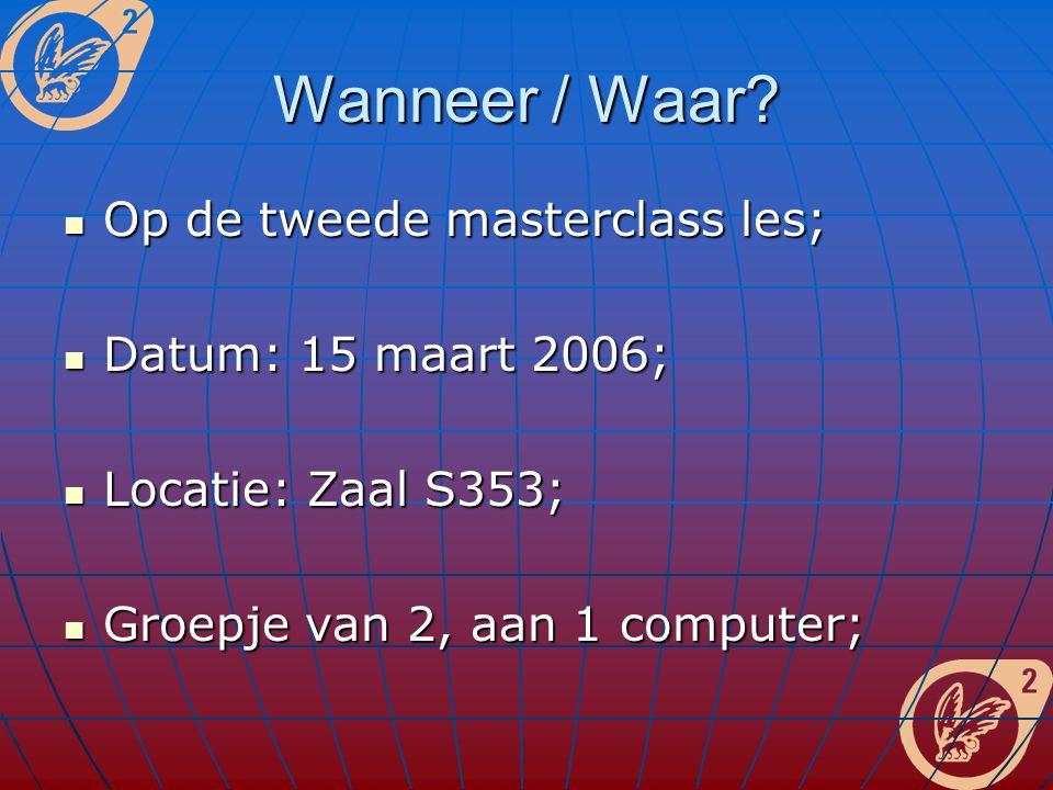 Wanneer / Waar? Op de tweede masterclass les; Op de tweede masterclass les; Datum: 15 maart 2006; Datum: 15 maart 2006; Locatie: Zaal S353; Locatie: Z