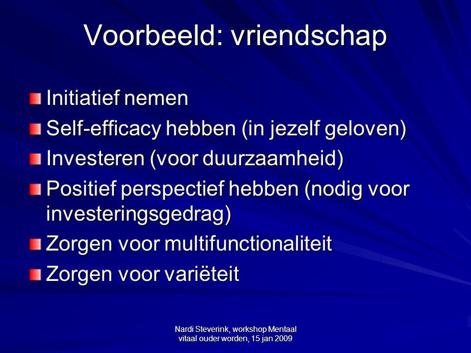 Nardi Steverink, workshop Mentaal vitaal ouder worden, 15 jan 2009 Voorbeeld: vriendschap Initiatief nemen Self-efficacy hebben (in jezelf geloven) In
