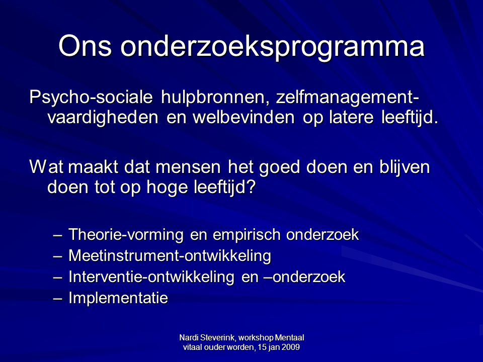 Nardi Steverink, workshop Mentaal vitaal ouder worden, 15 jan 2009 Overzicht Algemeen: Heeft het zin om, meer dan nu het geval is, principes van positieve psychologie (PP) toe te passen in de ouderenzorg.