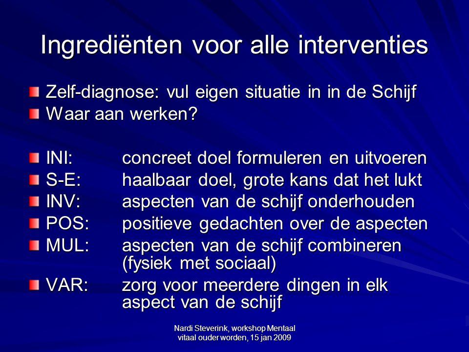 Nardi Steverink, workshop Mentaal vitaal ouder worden, 15 jan 2009 Ingrediënten voor alle interventies Zelf-diagnose: vul eigen situatie in in de Schi