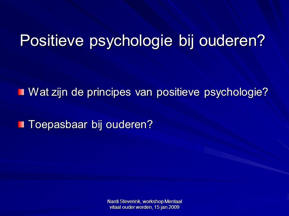 Nardi Steverink, workshop Mentaal vitaal ouder worden, 15 jan 2009 Conclusies (1) Principes van positieve psychologie zijn heel relevant voor ouderen en toepasbaar.