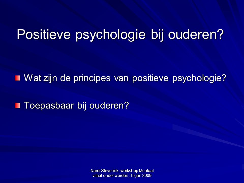 Nardi Steverink, workshop Mentaal vitaal ouder worden, 15 jan 2009 Positieve Psychologie versus Main Stream Psychologie + - 0 Positieve Psychologie Main Stream Psychologie