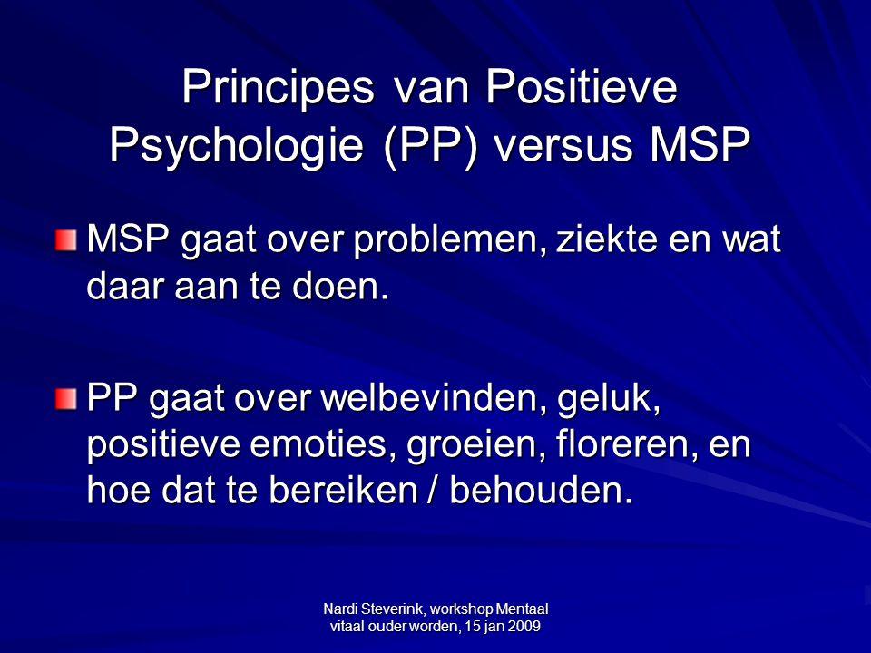 Nardi Steverink, workshop Mentaal vitaal ouder worden, 15 jan 2009 Principes van Positieve Psychologie (PP) versus MSP MSP gaat over problemen, ziekte