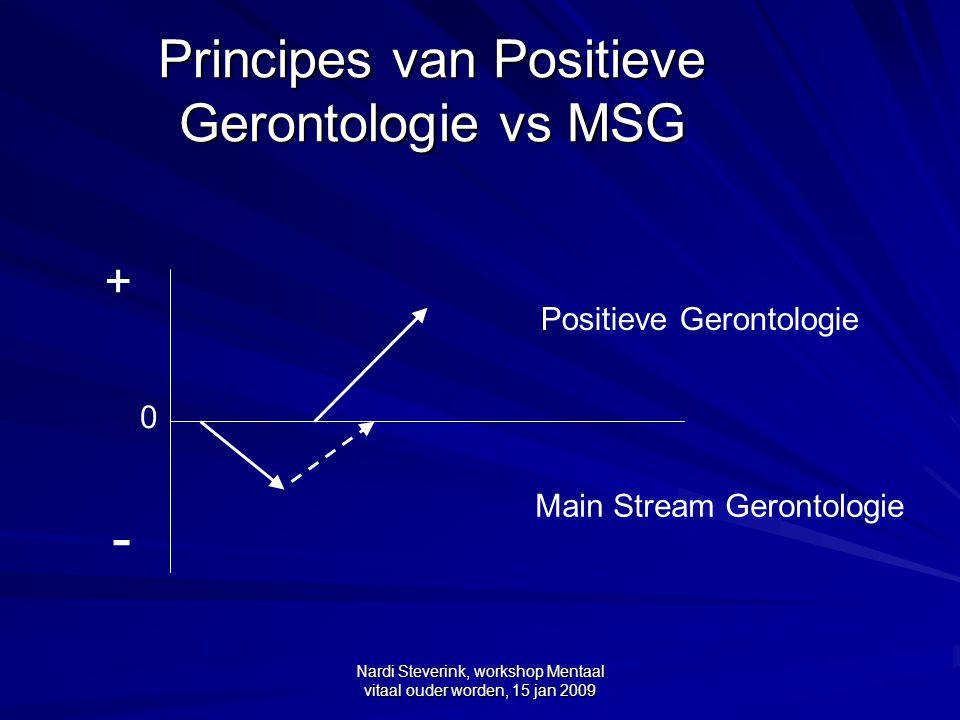 Nardi Steverink, workshop Mentaal vitaal ouder worden, 15 jan 2009 Principes van Positieve Gerontologie (PG) vs MSG MSG gaat over verlies, achteruitgang en ziekte bij veroudering, en wat daar aan te doen.