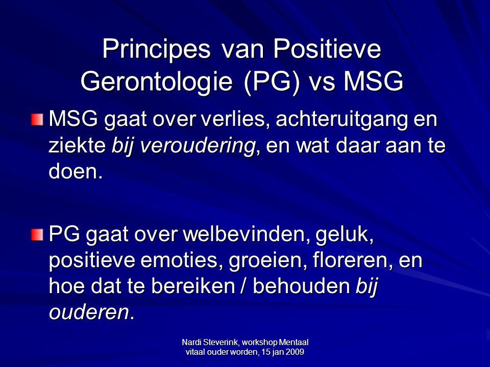 Nardi Steverink, workshop Mentaal vitaal ouder worden, 15 jan 2009 Principes van Positieve Gerontologie (PG) vs MSG MSG gaat over verlies, achteruitga
