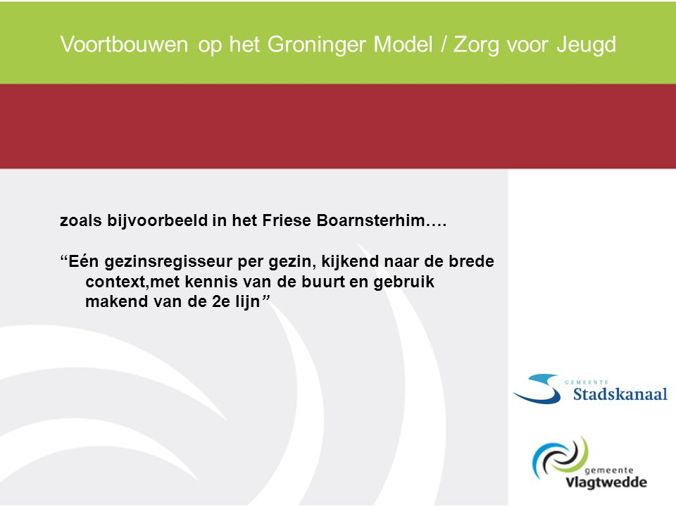"""Voortbouwen op het Groninger Model / Zorg voor Jeugd zoals bijvoorbeeld in het Friese Boarnsterhim…. """"Eén gezinsregisseur per gezin, kijkend naar de b"""